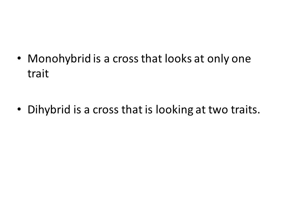 Monohybrid is a cross that looks at only one trait Dihybrid is a cross that is looking at two traits.