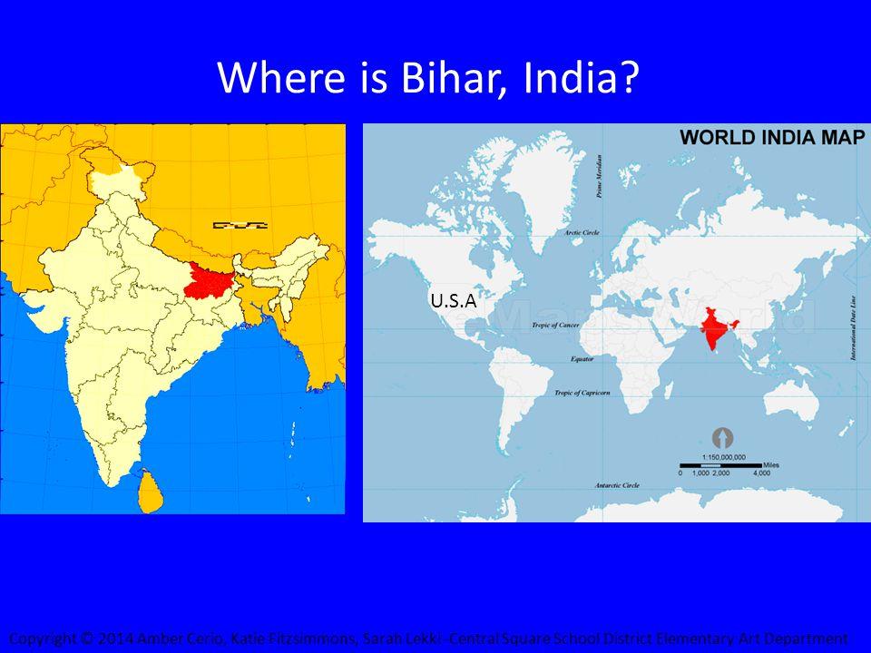 Where is Bihar, India? U.S.A Copyright © 2014 Amber Cerio, Katie Fitzsimmons, Sarah Lekki -Central Square School District Elementary Art Department
