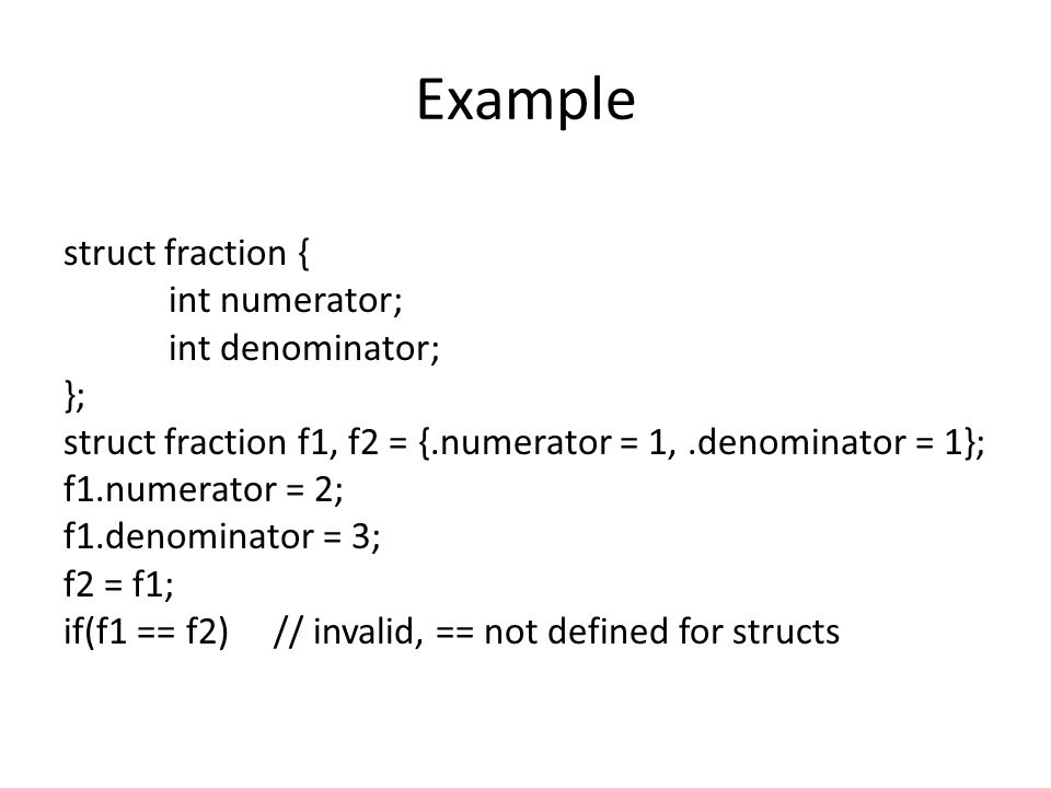 Example struct fraction { int numerator; int denominator; }; struct fraction f1, f2 = {.numerator = 1,.denominator = 1}; f1.numerator = 2; f1.denomina