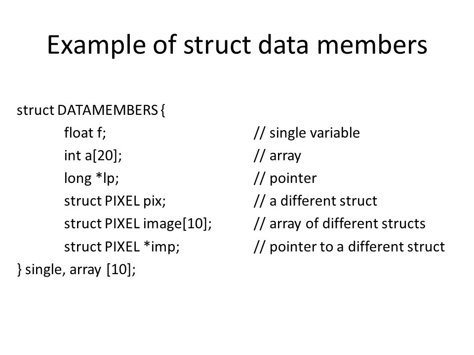 Example of struct data members struct DATAMEMBERS { float f;// single variable int a[20];// array long *lp;// pointer struct PIXEL pix;// a different