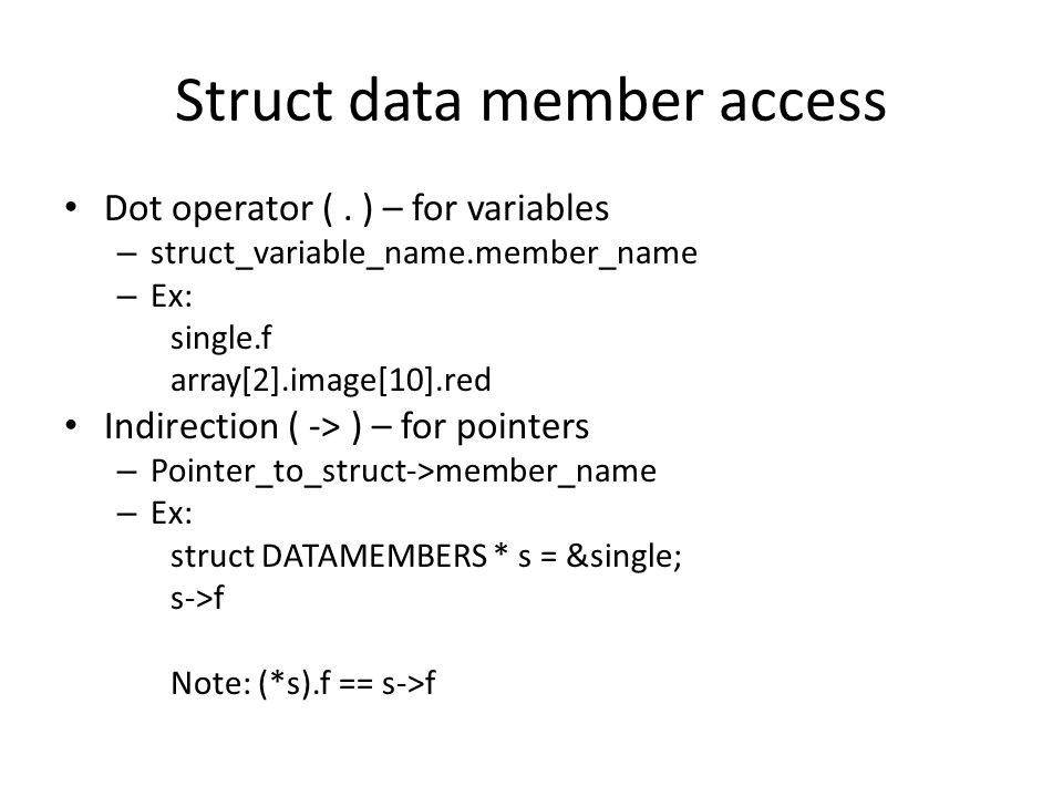 Struct data member access Dot operator (. ) – for variables – struct_variable_name.member_name – Ex: single.f array[2].image[10].red Indirection ( ->
