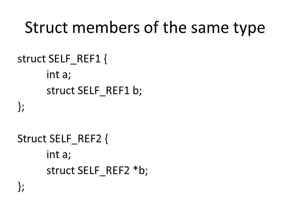 Struct members of the same type struct SELF_REF1 { int a; struct SELF_REF1 b; }; Struct SELF_REF2 { int a; struct SELF_REF2 *b; };