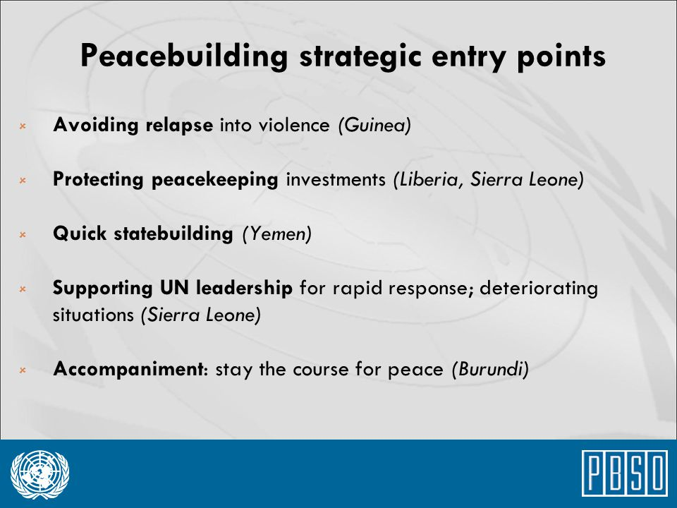 Peacebuilding strategic entry points  Avoiding relapse into violence (Guinea)  Protecting peacekeeping investments (Liberia, Sierra Leone)  Quick s