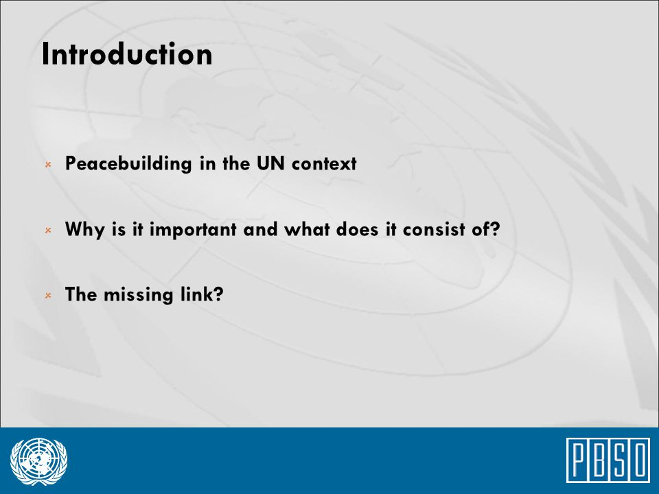 Introduction  Peacebuilding in the UN context  Why is it important and what does it consist of?  The missing link?