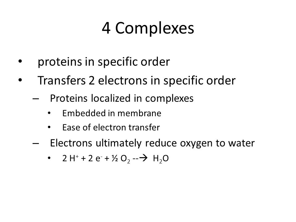 4 Complexes proteins in specific order Transfers 2 electrons in specific order – Proteins localized in complexes Embedded in membrane Ease of electron transfer – Electrons ultimately reduce oxygen to water 2 H + + 2 e - + ½ O 2 --  H 2 O