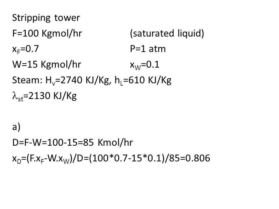 Stripping tower F=100 Kgmol/hr(saturated liquid) x F =0.7P=1 atm W=15 Kgmol/hrx W =0.1 Steam: H v =2740 KJ/Kg, h L =610 KJ/Kg st =2130 KJ/Kg a) D=F-W=100-15=85 Kmol/hr x D =(F.x F -W.x W )/D=(100*0.7-15*0.1)/85=0.806