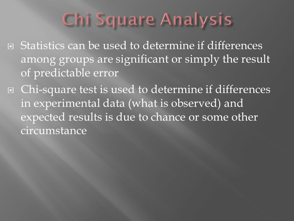  Statistics can be used to determine if differences among groups are significant or simply the result of predictable error  Chi-square test is used to determine if differences in experimental data (what is observed) and expected results is due to chance or some other circumstance