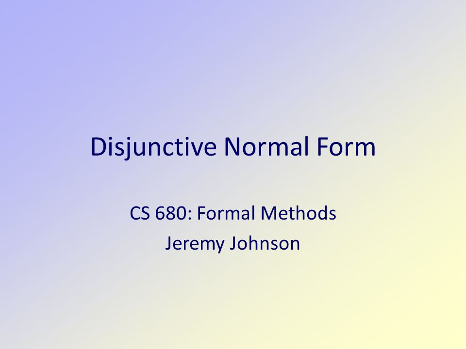 Disjunctive Normal Form CS 680: Formal Methods Jeremy Johnson