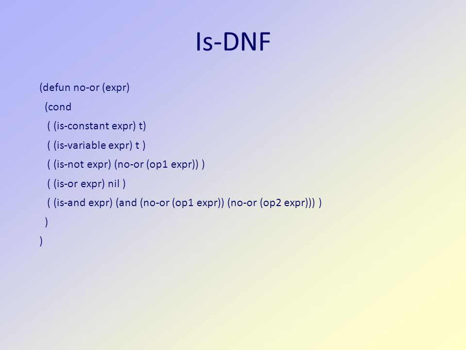 Is-DNF (defun no-or (expr) (cond ( (is-constant expr) t) ( (is-variable expr) t ) ( (is-not expr) (no-or (op1 expr)) ) ( (is-or expr) nil ) ( (is-and expr) (and (no-or (op1 expr)) (no-or (op2 expr))) ) )