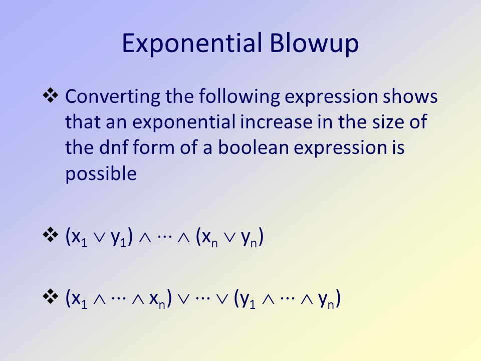 Exponential Blowup  Converting the following expression shows that an exponential increase in the size of the dnf form of a boolean expression is possible  (x 1  y 1 )    (x n  y n )  (x 1    x n )    (y 1    y n )