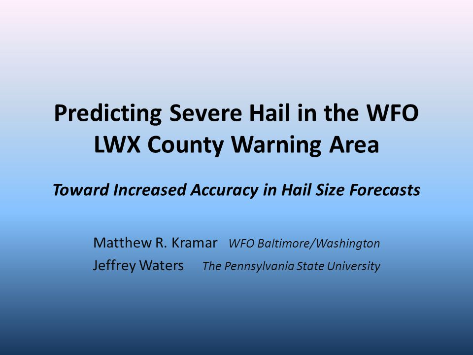 Predicting Severe Hail in the WFO LWX County Warning Area Toward Increased Accuracy in Hail Size Forecasts Matthew R.
