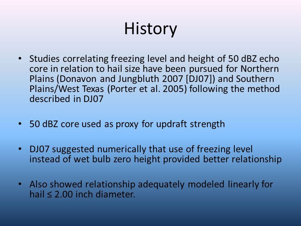 History Studies correlating freezing level and height of 50 dBZ echo core in relation to hail size have been pursued for Northern Plains (Donavon and Jungbluth 2007 [DJ07]) and Southern Plains/West Texas (Porter et al.