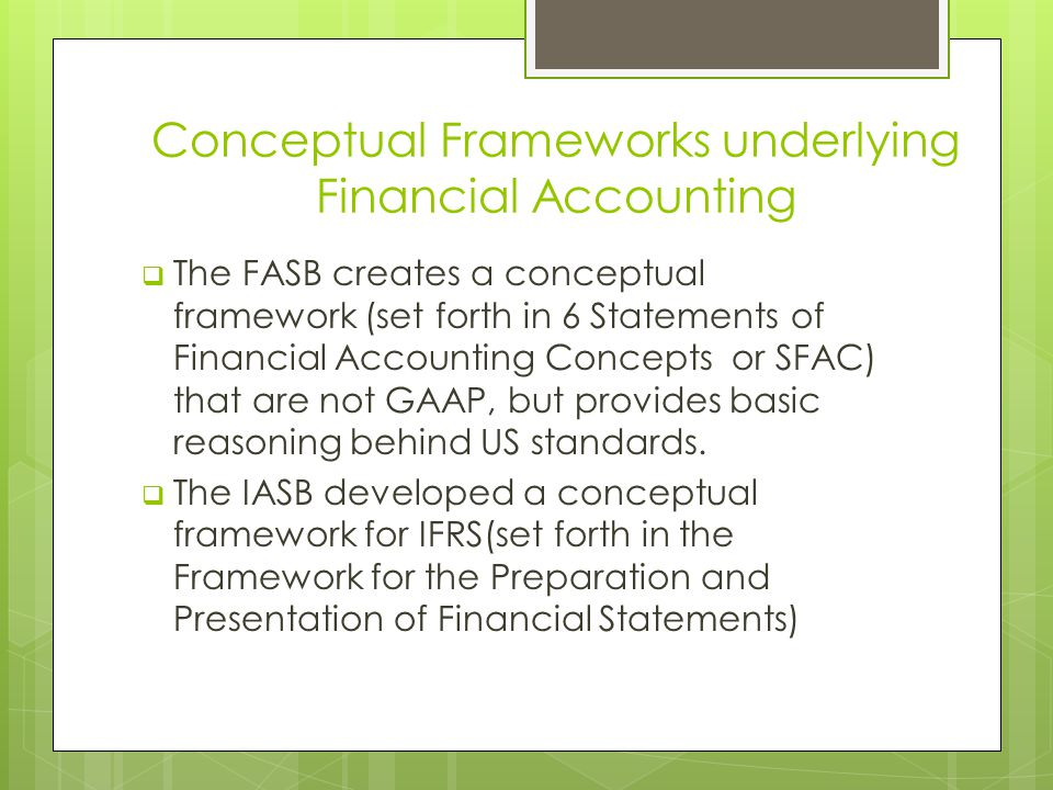 Conceptual Frameworks underlying Financial Accounting  The FASB creates a conceptual framework (set forth in 6 Statements of Financial Accounting Con
