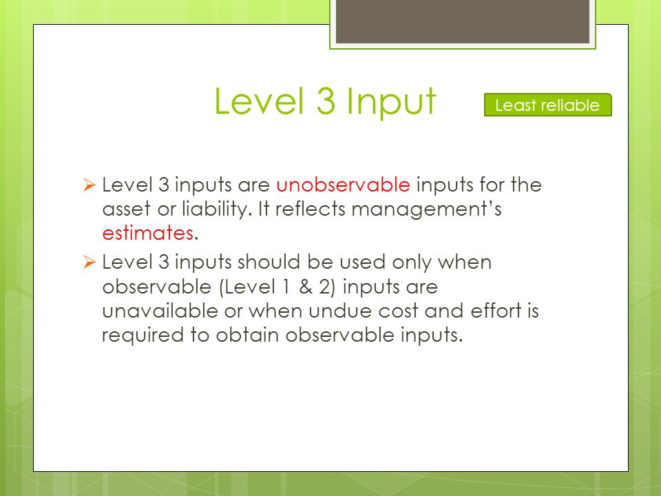 Level 3 Input  Level 3 inputs are unobservable inputs for the asset or liability. It reflects management's estimates.  Level 3 inputs should be used