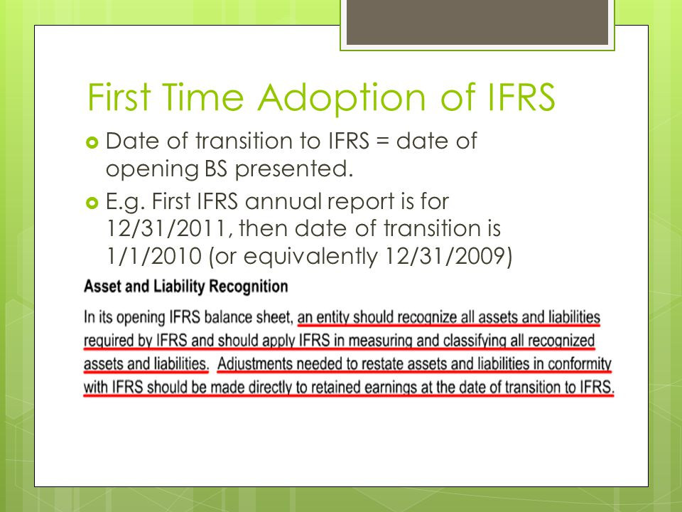 First Time Adoption of IFRS  Date of transition to IFRS = date of opening BS presented.  E.g. First IFRS annual report is for 12/31/2011, then date