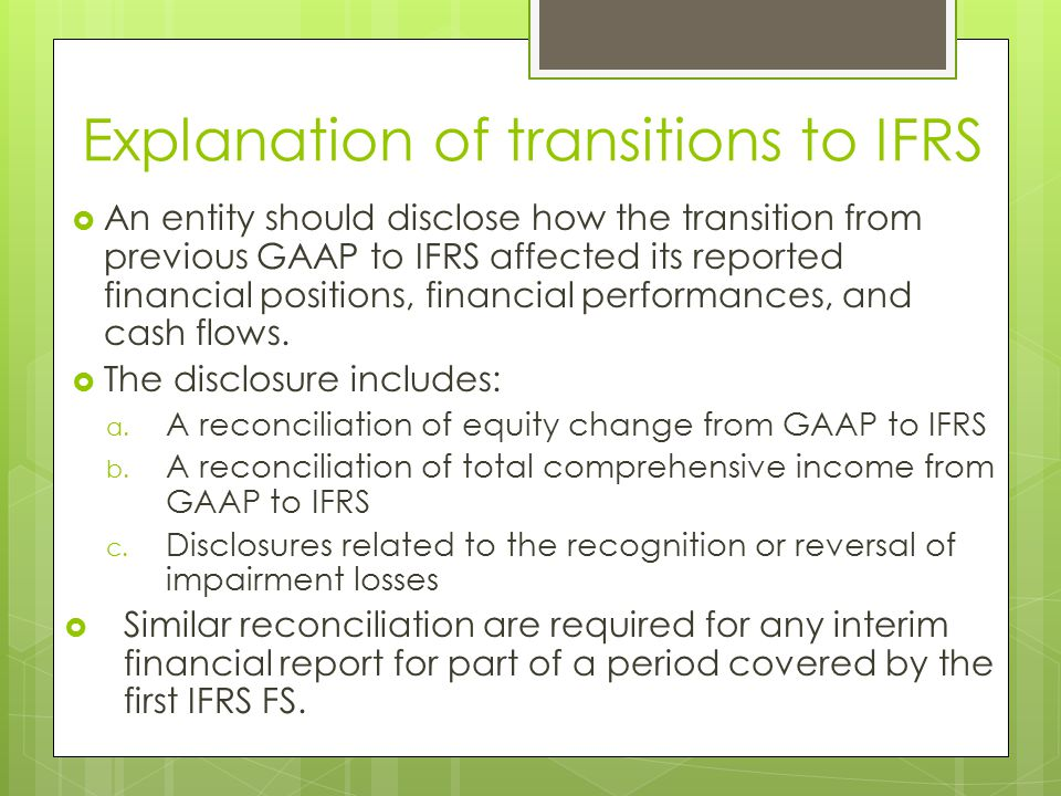 Explanation of transitions to IFRS  An entity should disclose how the transition from previous GAAP to IFRS affected its reported financial positions