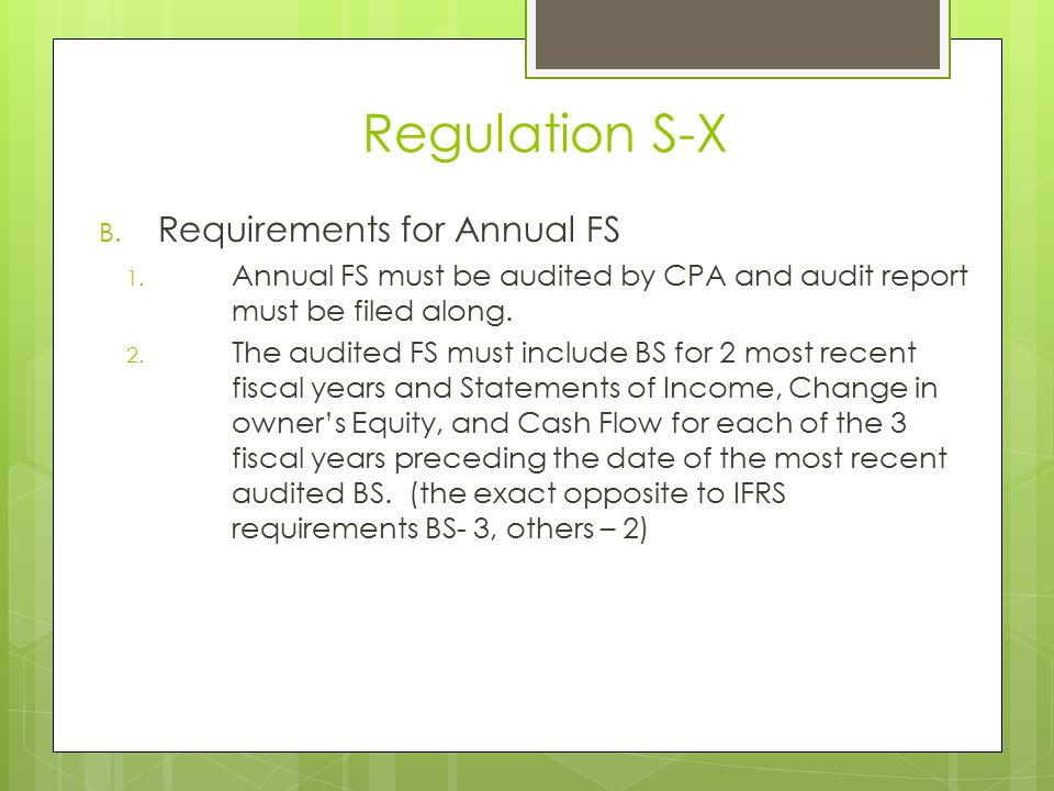Regulation S-X B. Requirements for Annual FS 1. Annual FS must be audited by CPA and audit report must be filed along. 2. The audited FS must include
