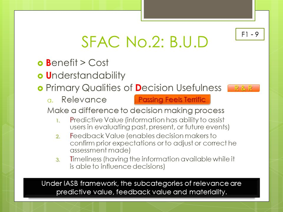 SFAC No.2: B.U.D  B enefit > Cost  U nderstandability  Primary Qualities of D ecision Usefulness a. Relevance Make a difference to decision making