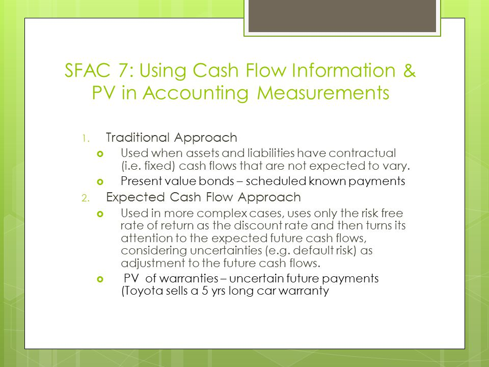 SFAC 7: Using Cash Flow Information & PV in Accounting Measurements 1. Traditional Approach  Used when assets and liabilities have contractual (i.e.