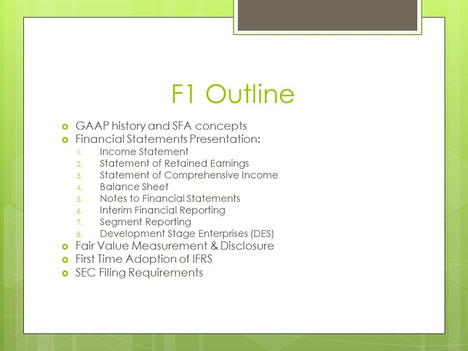 F1 Outline  GAAP history and SFA concepts  Financial Statements Presentation: 1. Income Statement 2. Statement of Retained Earnings 3. Statement of