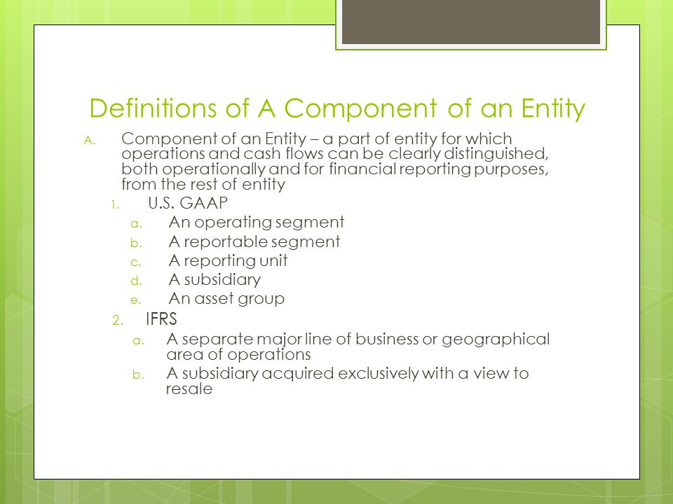 Definitions of A Component of an Entity A. Component of an Entity – a part of entity for which operations and cash flows can be clearly distinguished,