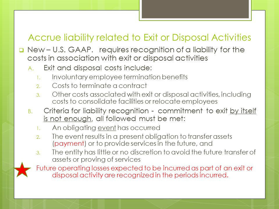 Accrue liability related to Exit or Disposal Activities  New – U.S. GAAP. requires recognition of a liability for the costs in association with exit