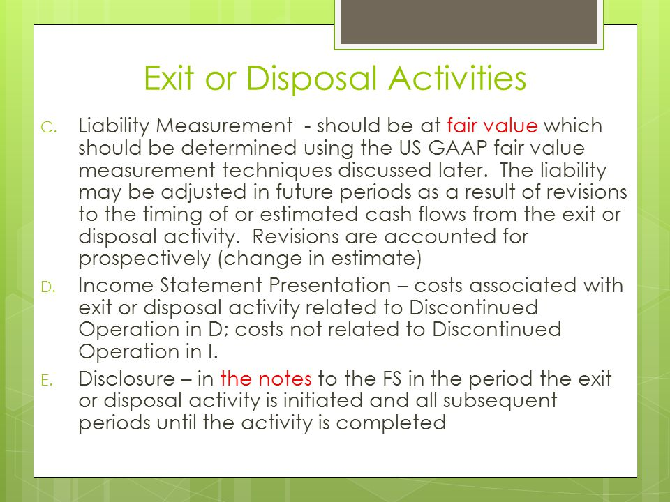 Exit or Disposal Activities C. Liability Measurement - should be at fair value which should be determined using the US GAAP fair value measurement tec