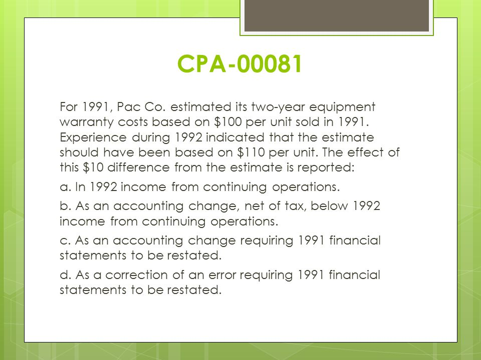 CPA-00081 For 1991, Pac Co. estimated its two-year equipment warranty costs based on $100 per unit sold in 1991. Experience during 1992 indicated that