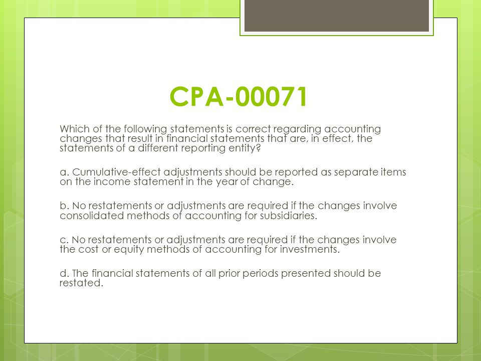 CPA-00071 Which of the following statements is correct regarding accounting changes that result in financial statements that are, in effect, the state