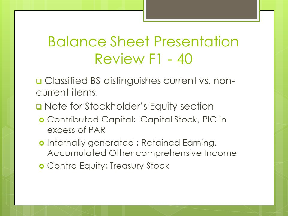 Balance Sheet Presentation Review F1 - 40  Classified BS distinguishes current vs. non- current items.  Note for Stockholder's Equity section  Cont