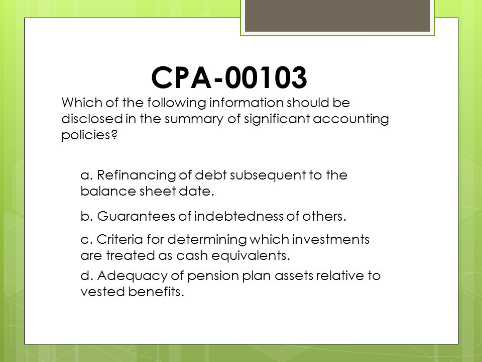 CPA-00103 Which of the following information should be disclosed in the summary of significant accounting policies? a. Refinancing of debt subsequent