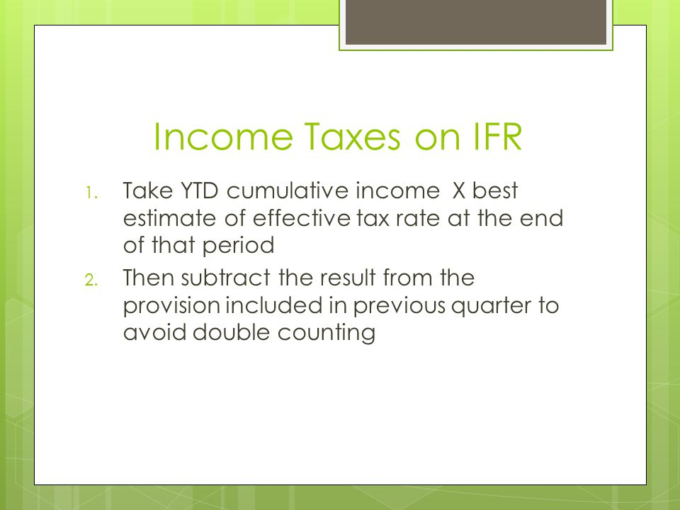 Income Taxes on IFR 1. Take YTD cumulative income X best estimate of effective tax rate at the end of that period 2. Then subtract the result from the