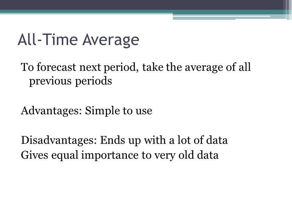All-Time Average To forecast next period, take the average of all previous periods Advantages: Simple to use Disadvantages: Ends up with a lot of data Gives equal importance to very old data