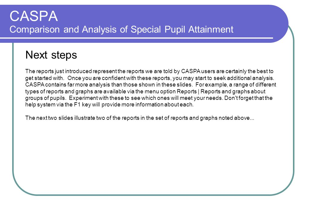 CASPA Comparison and Analysis of Special Pupil Attainment Next steps The reports just introduced represent the reports we are told by CASPA users are certainly the best to get started with.