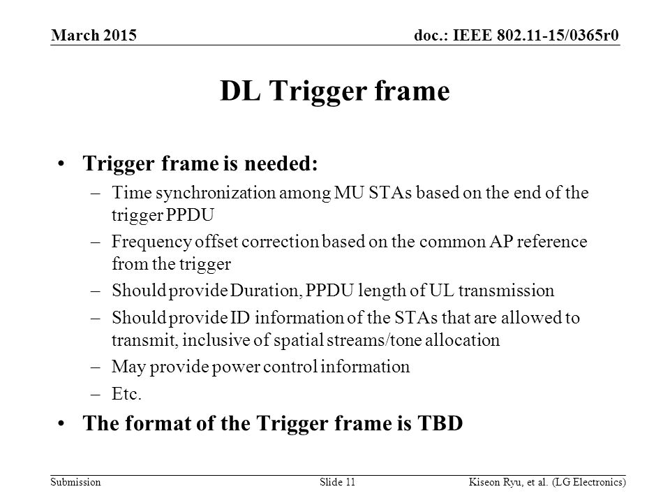 doc.: IEEE 802.11-15/0365r0 Submission DL Trigger frame Trigger frame is needed: –Time synchronization among MU STAs based on the end of the trigger PPDU –Frequency offset correction based on the common AP reference from the trigger –Should provide Duration, PPDU length of UL transmission –Should provide ID information of the STAs that are allowed to transmit, inclusive of spatial streams/tone allocation –May provide power control information –Etc.