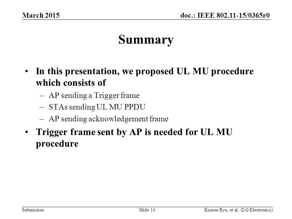 doc.: IEEE 802.11-15/0365r0 Submission Summary In this presentation, we proposed UL MU procedure which consists of –AP sending a Trigger frame –STAs sending UL MU PPDU –AP sending acknowledgement frame Trigger frame sent by AP is needed for UL MU procedure March 2015 Kiseon Ryu, et al.
