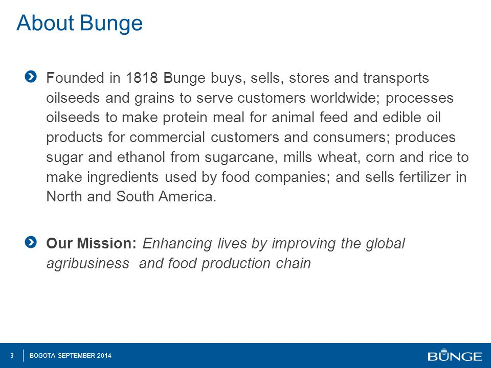 3 BOGOTA SEPTEMBER 2014 About Bunge Founded in 1818 Bunge buys, sells, stores and transports oilseeds and grains to serve customers worldwide; processes oilseeds to make protein meal for animal feed and edible oil products for commercial customers and consumers; produces sugar and ethanol from sugarcane, mills wheat, corn and rice to make ingredients used by food companies; and sells fertilizer in North and South America.
