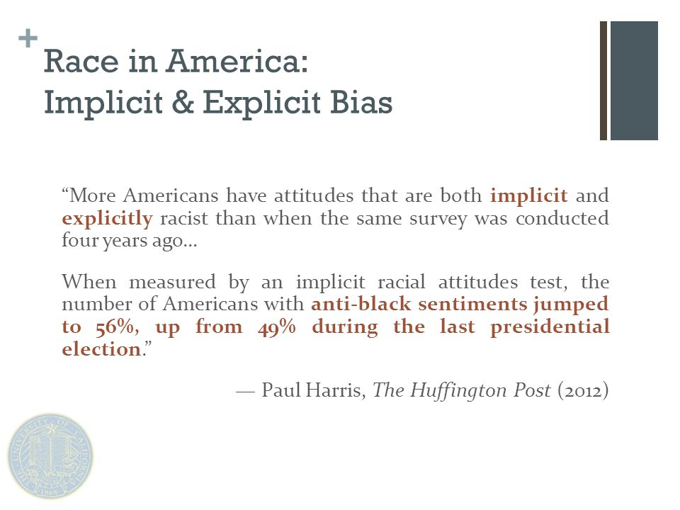 + Race in America: Implicit & Explicit Bias More Americans have attitudes that are both implicit and explicitly racist than when the same survey was conducted four years ago… When measured by an implicit racial attitudes test, the number of Americans with anti-black sentiments jumped to 56%, up from 49% during the last presidential election. — Paul Harris, The Huffington Post (2012)