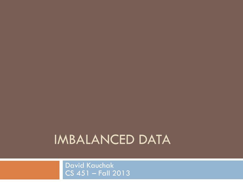 IMBALANCED DATA David Kauchak CS 451 – Fall 2013