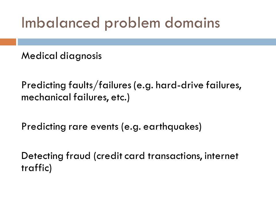 Imbalanced problem domains Medical diagnosis Predicting faults/failures (e.g.