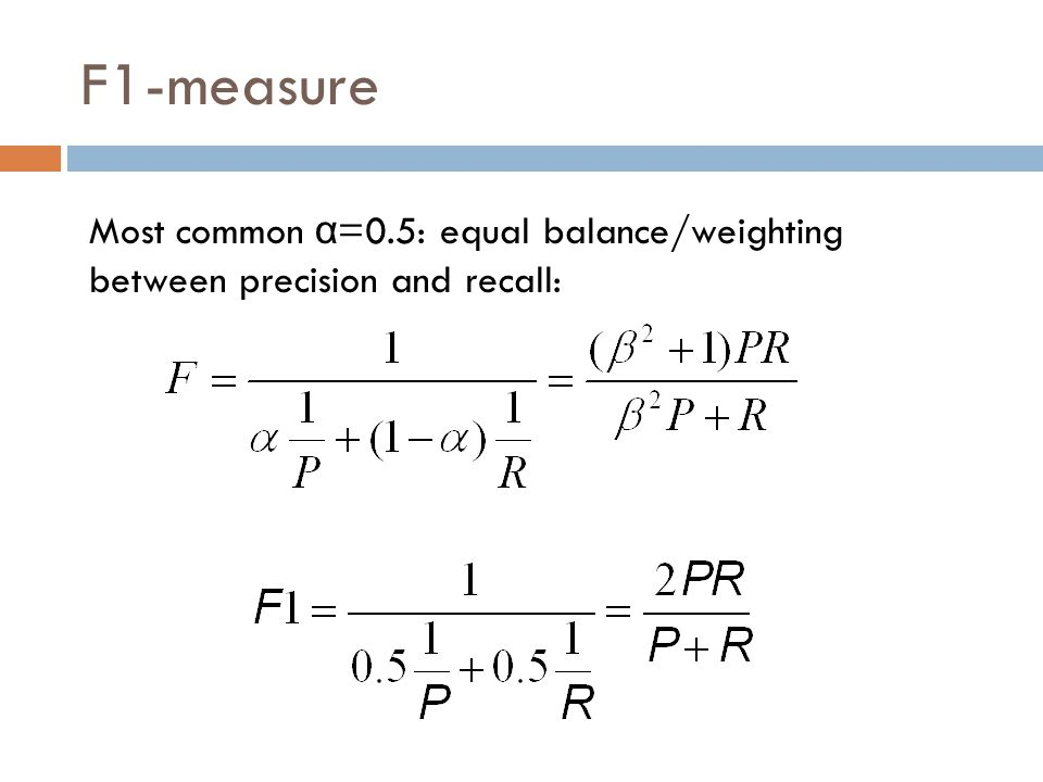 F1-measure Most common α =0.5: equal balance/weighting between precision and recall: