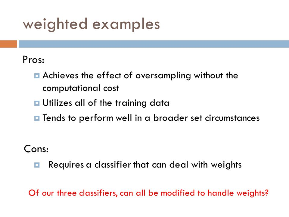 weighted examples Pros:  Achieves the effect of oversampling without the computational cost  Utilizes all of the training data  Tends to perform well in a broader set circumstances Cons:  Requires a classifier that can deal with weights Of our three classifiers, can all be modified to handle weights?