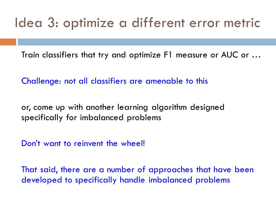 Idea 3: optimize a different error metric Train classifiers that try and optimize F1 measure or AUC or … Challenge: not all classifiers are amenable to this or, come up with another learning algorithm designed specifically for imbalanced problems Don't want to reinvent the wheel.