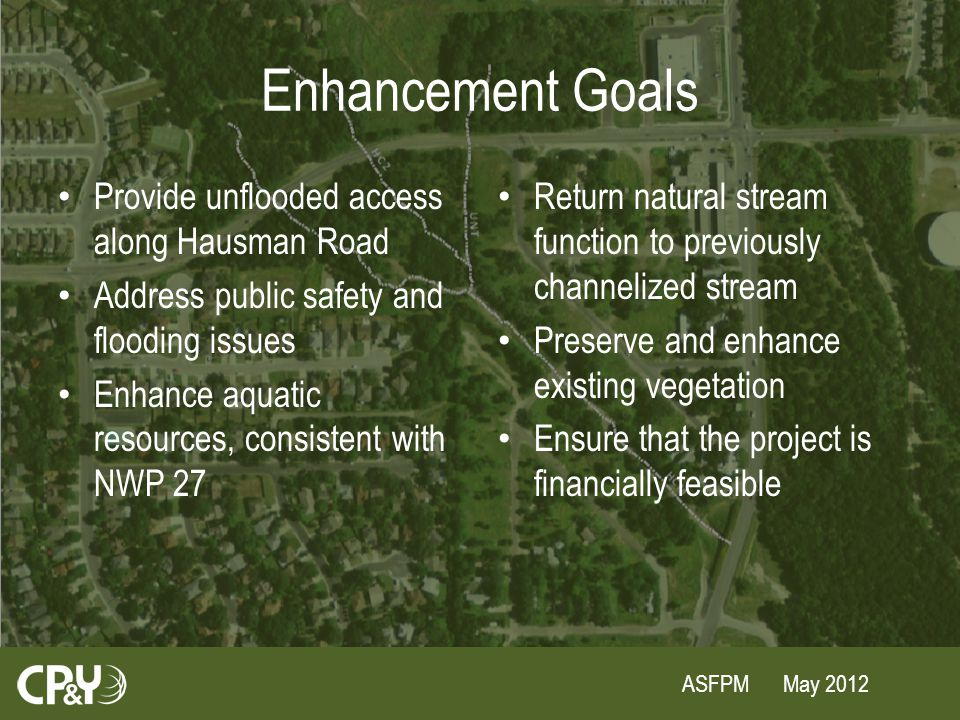 ASFPM May 2012 Enhancement Goals Provide unflooded access along Hausman Road Address public safety and flooding issues Enhance aquatic resources, consistent with NWP 27 Return natural stream function to previously channelized stream Preserve and enhance existing vegetation Ensure that the project is financially feasible