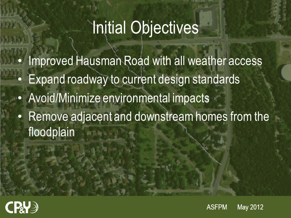 ASFPM May 2012 Initial Objectives Improved Hausman Road with all weather access Expand roadway to current design standards Avoid/Minimize environmental impacts Remove adjacent and downstream homes from the floodplain