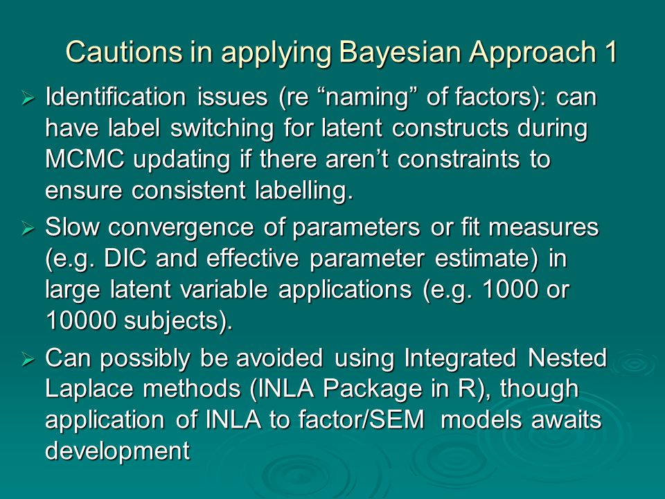 Cautions in applying Bayesian Approach 1  Identification issues (re naming of factors): can have label switching for latent constructs during MCMC updating if there aren't constraints to ensure consistent labelling.