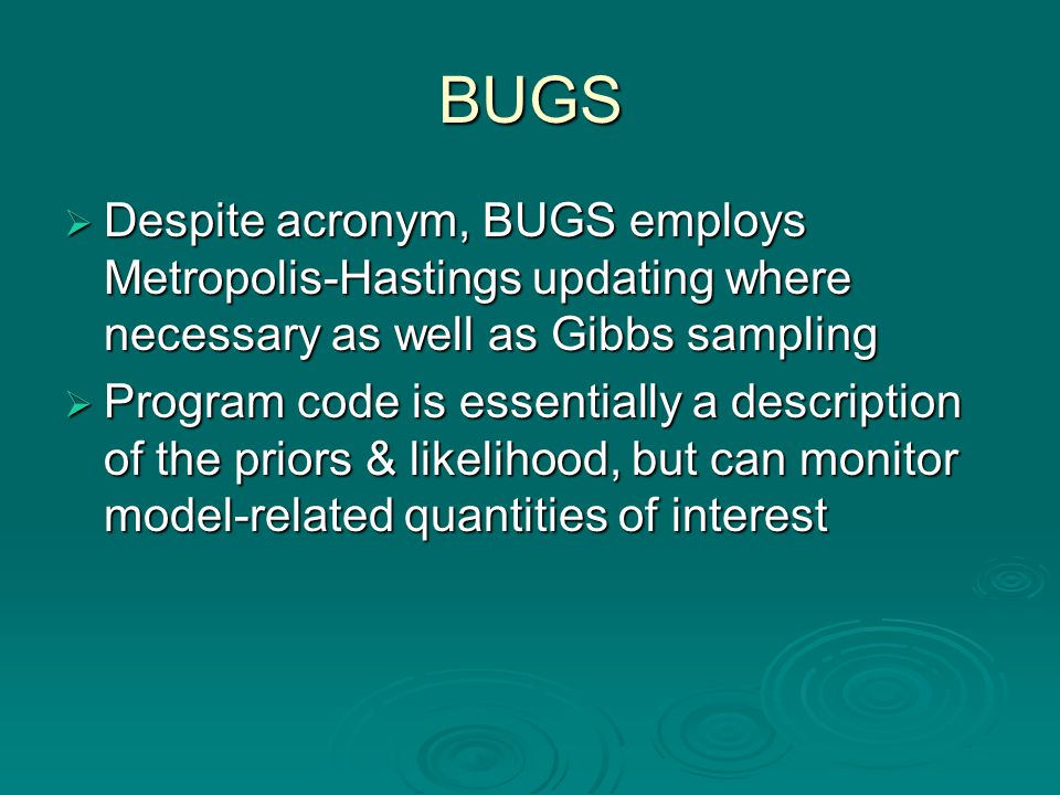 BUGS  Despite acronym, BUGS employs Metropolis-Hastings updating where necessary as well as Gibbs sampling  Program code is essentially a descriptio