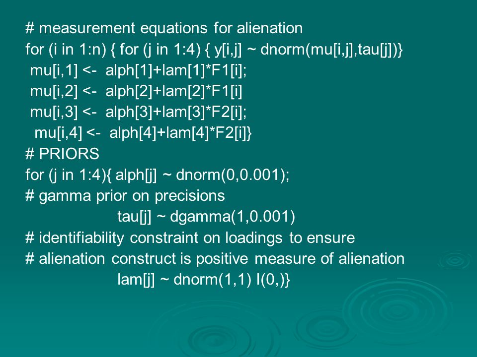 # measurement equations for alienation for (i in 1:n) { for (j in 1:4) { y[i,j] ~ dnorm(mu[i,j],tau[j])} mu[i,1] <- alph[1]+lam[1]*F1[i]; mu[i,2] <- alph[2]+lam[2]*F1[i] mu[i,3] <- alph[3]+lam[3]*F2[i]; mu[i,4] <- alph[4]+lam[4]*F2[i]} # PRIORS for (j in 1:4){ alph[j] ~ dnorm(0,0.001); # gamma prior on precisions tau[j] ~ dgamma(1,0.001) # identifiability constraint on loadings to ensure # alienation construct is positive measure of alienation lam[j] ~ dnorm(1,1) I(0,)}