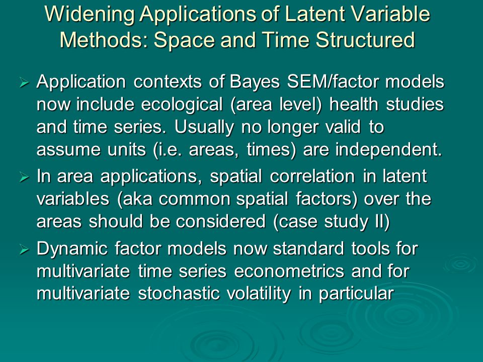 Widening Applications of Latent Variable Methods: Space and Time Structured  Application contexts of Bayes SEM/factor models now include ecological (area level) health studies and time series.