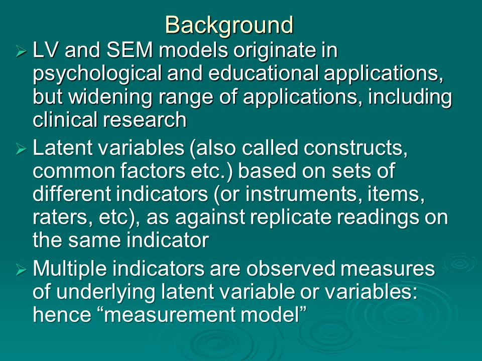 Background  LV and SEM models originate in psychological and educational applications, but widening range of applications, including clinical research  Latent variables (also called constructs, common factors etc.) based on sets of different indicators (or instruments, items, raters, etc), as against replicate readings on the same indicator  Multiple indicators are observed measures of underlying latent variable or variables: hence measurement model